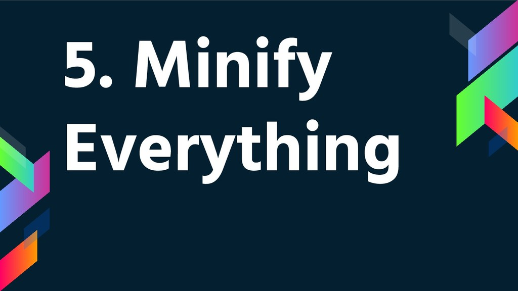 5. Minify Everything