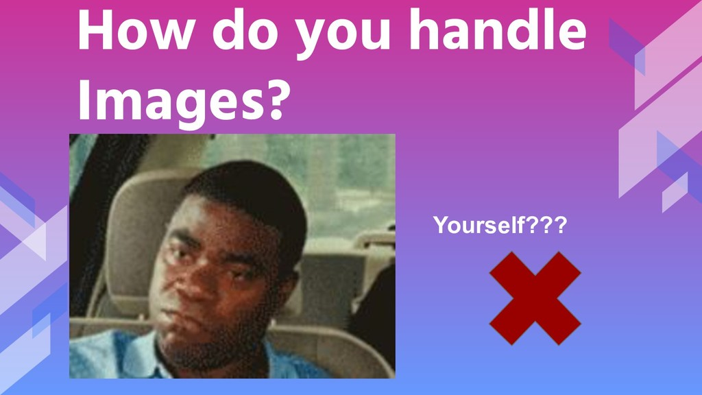 How do you handle Images? Yourself???