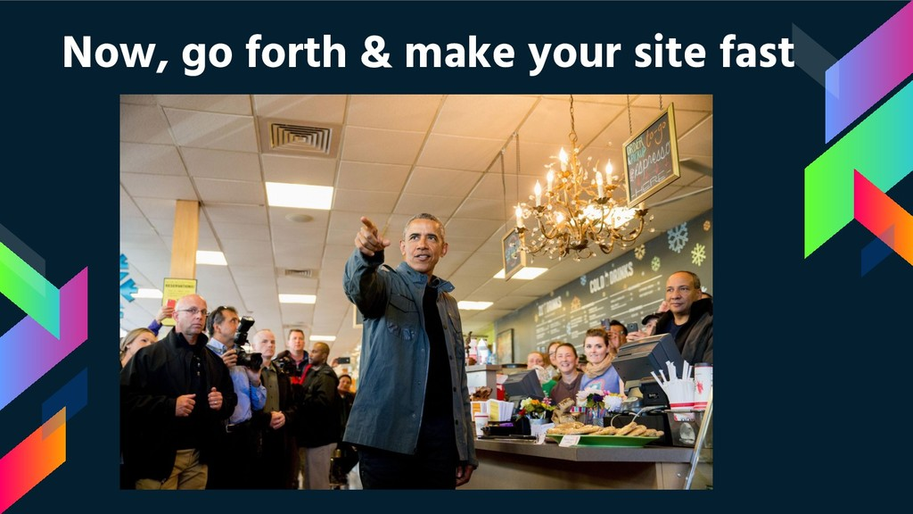 Now, go forth & make your site fast
