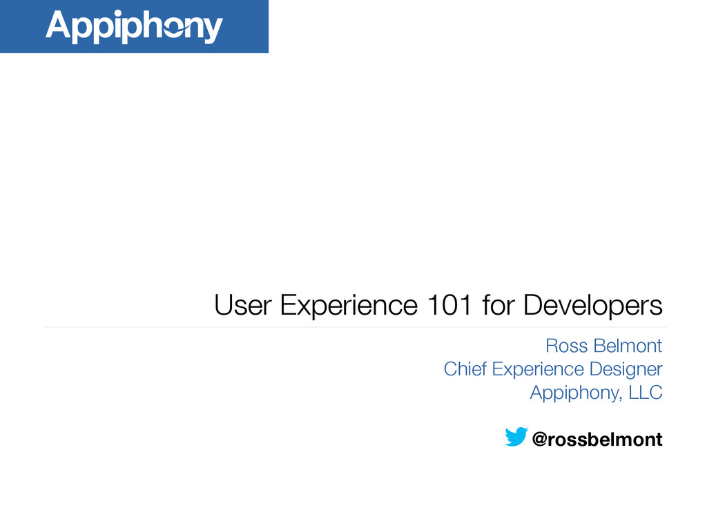 User Experience 101 for Developers Ross Belmont...