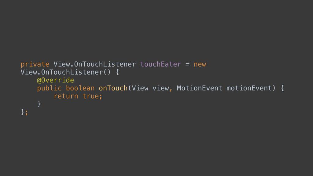 private View.OnTouchListener touchEater = new V...