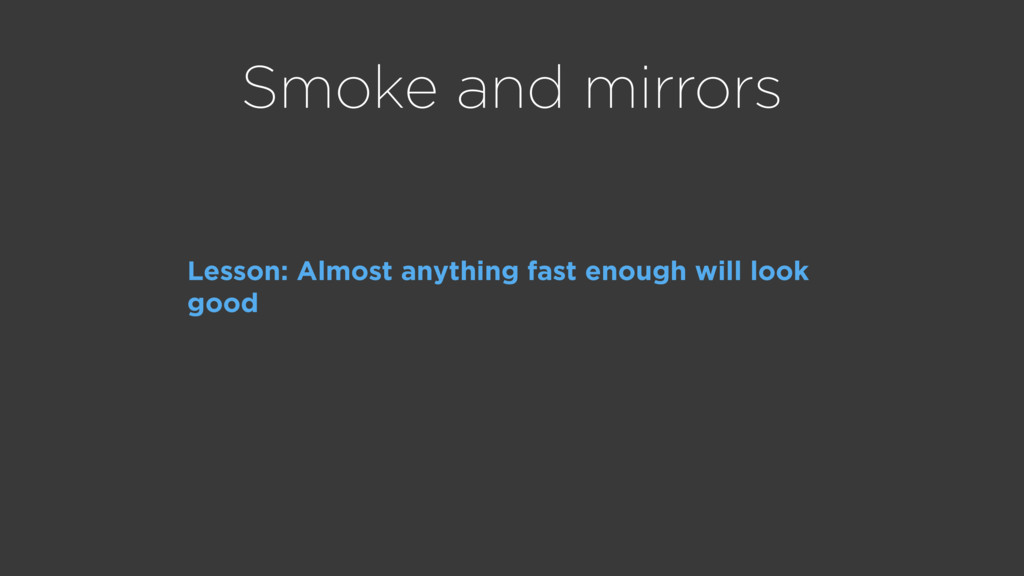 Smoke and mirrors Lesson: Almost anything fast ...