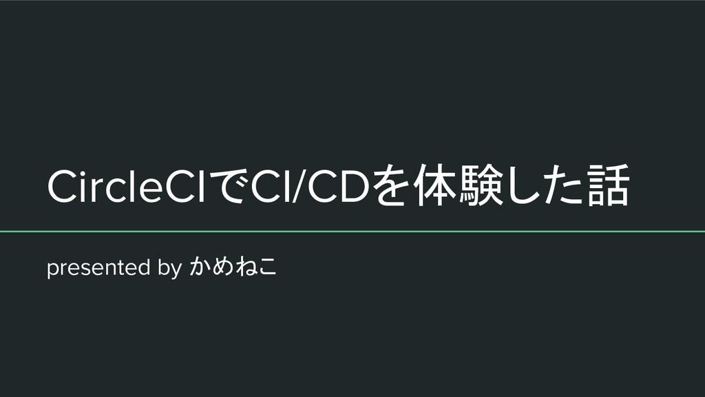 CircleCIでCI/CDを体験した話 presented by かめねこ