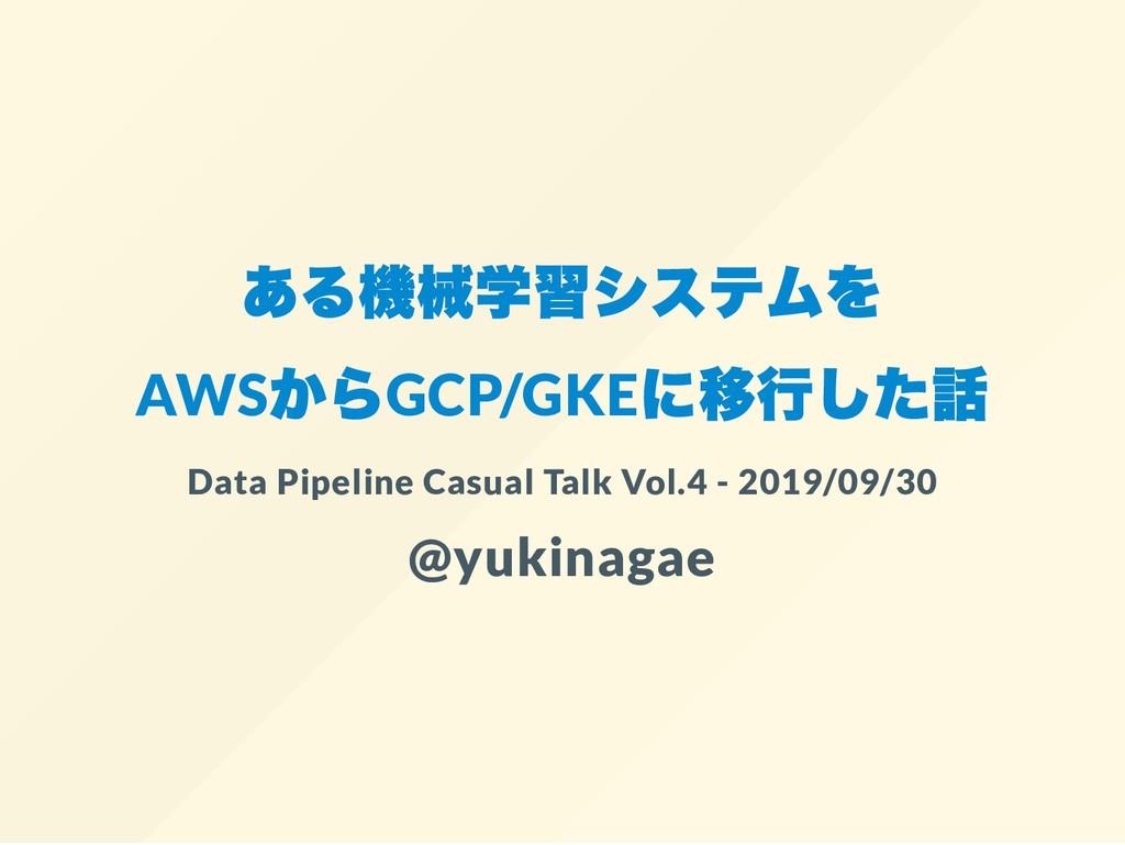 ある機械学習システムを AWS からGCP/GKE に移行した話 Data Pipeline ...