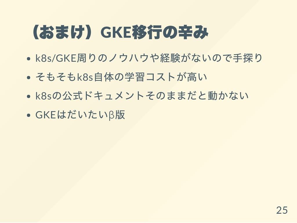 (おまけ)GKE 移行の辛み k8s/GKE 周りのノウハウや経験がないので手探り そもそもk...
