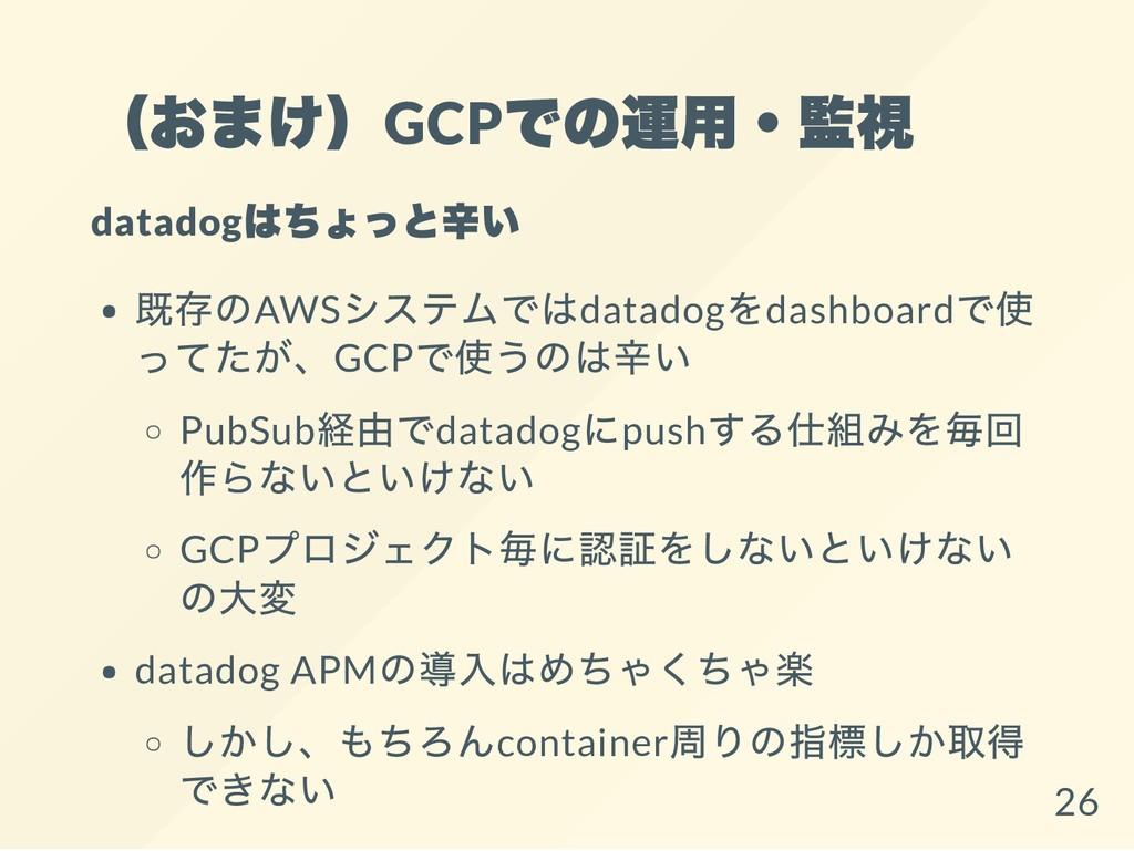 (おまけ)GCP での運用・監視 datadog はちょっと辛い 既存のAWS システムではd...
