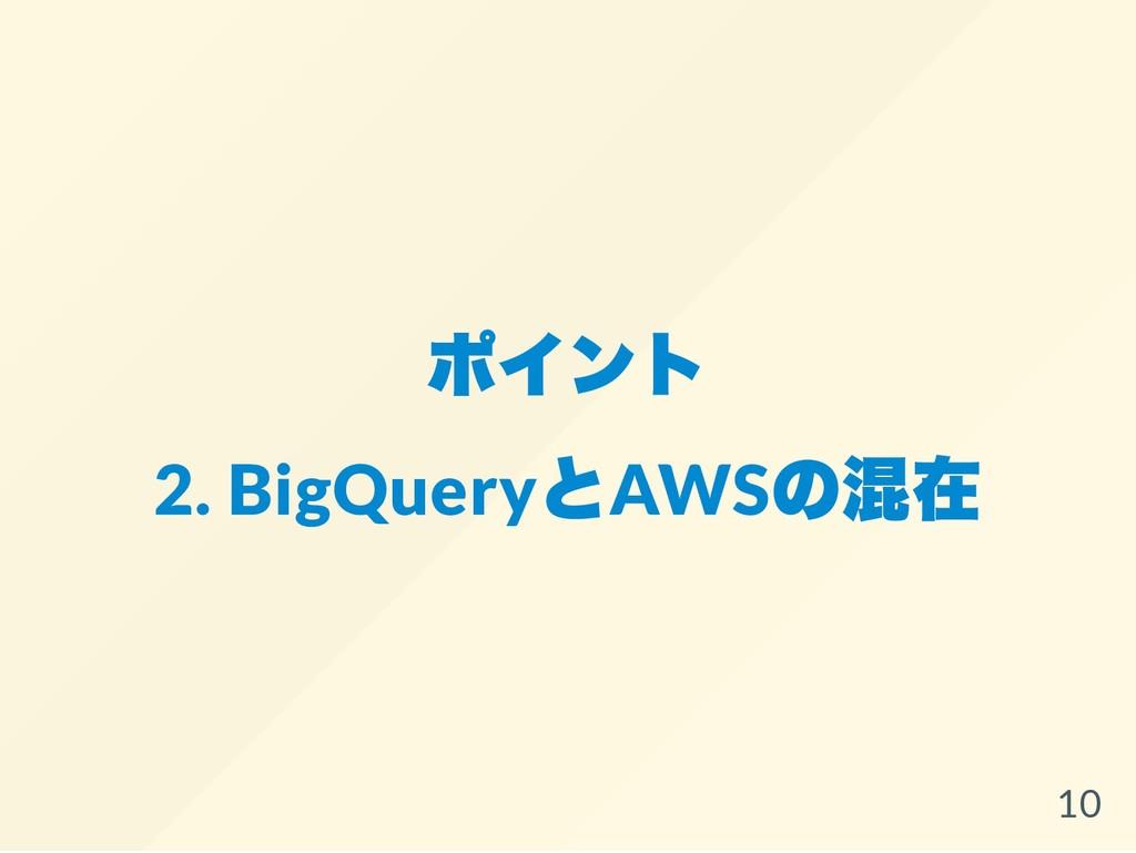 ポイント 2. BigQuery とAWS の混在 10