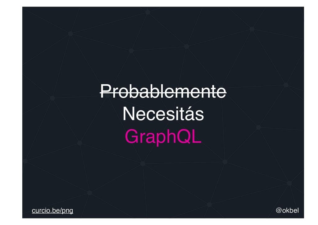 Probablemente Necesitás GraphQL @okbel curcio.b...