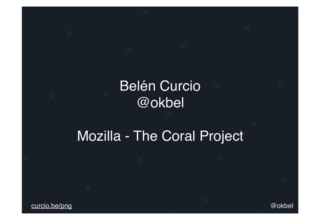 Belén Curcio @okbel Mozilla - The Coral Project...