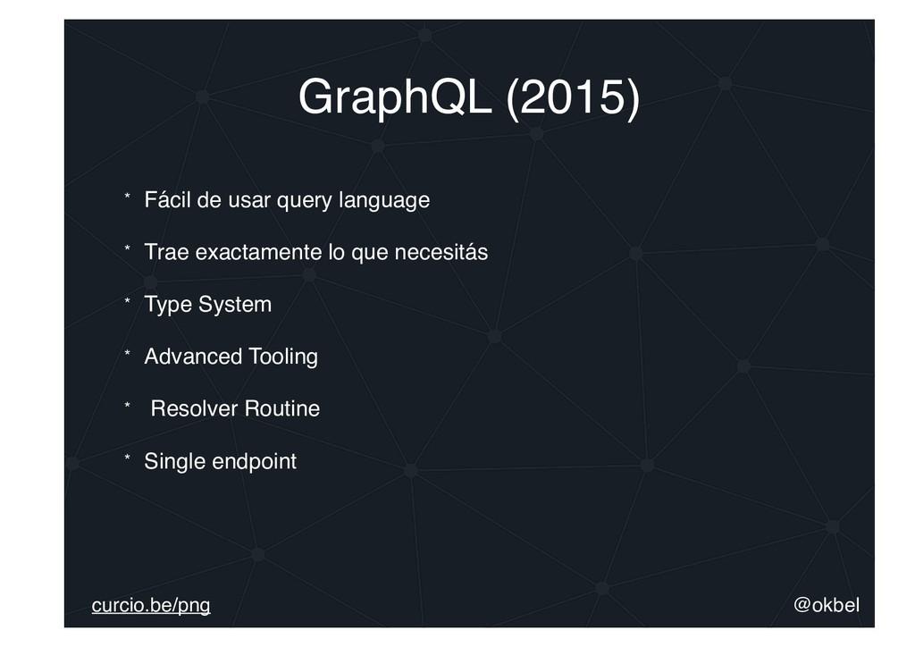 @okbel curcio.be/png GraphQL (2015) * Fácil de ...