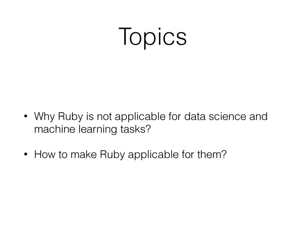 Topics • Why Ruby is not applicable for data sc...