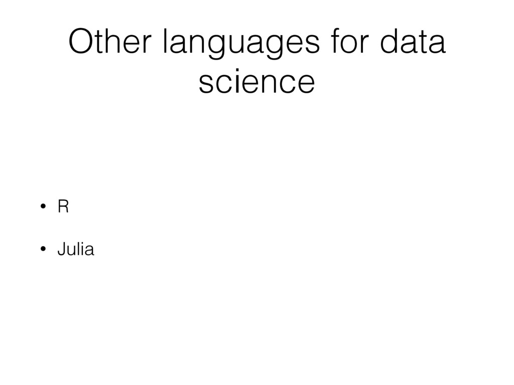 Other languages for data science • R • Julia