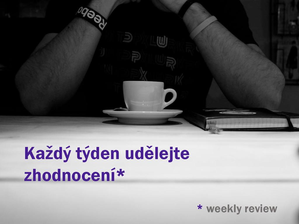 Každý týden udělejte zhodnocení* * weekly review