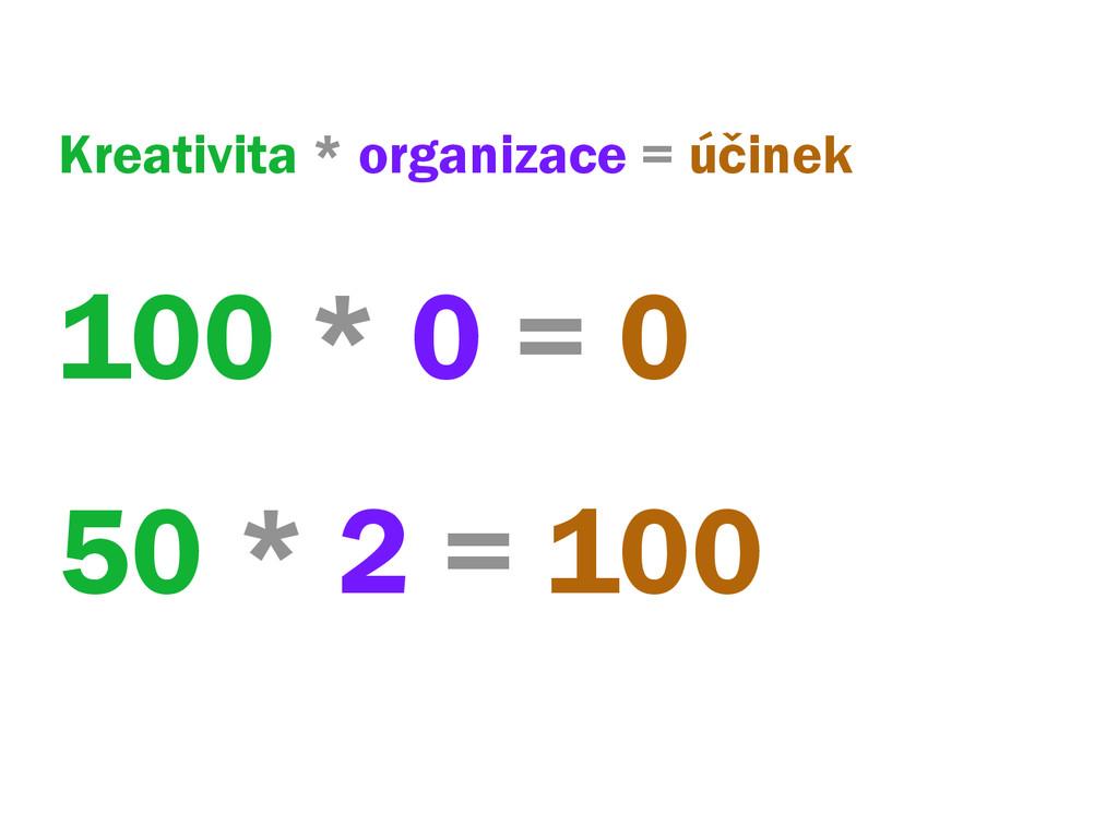 Kreativita * organizace = účinek 100 * 0 = 0 50...