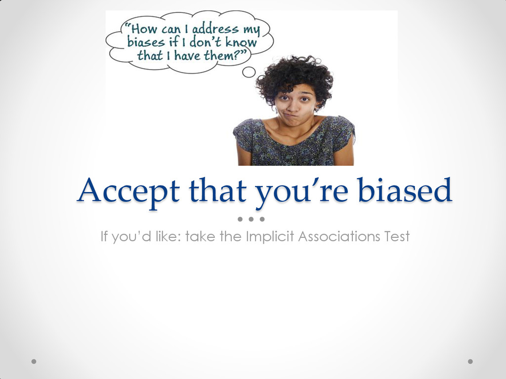 Accept that you're biased If you'd like: take t...