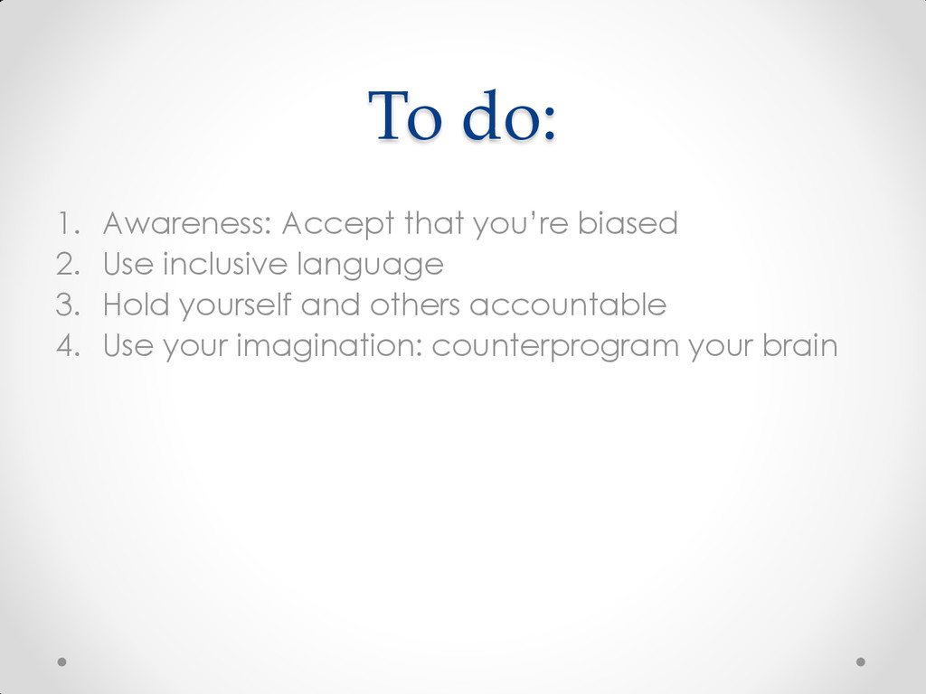 To do: 1. Awareness: Accept that you're biased ...