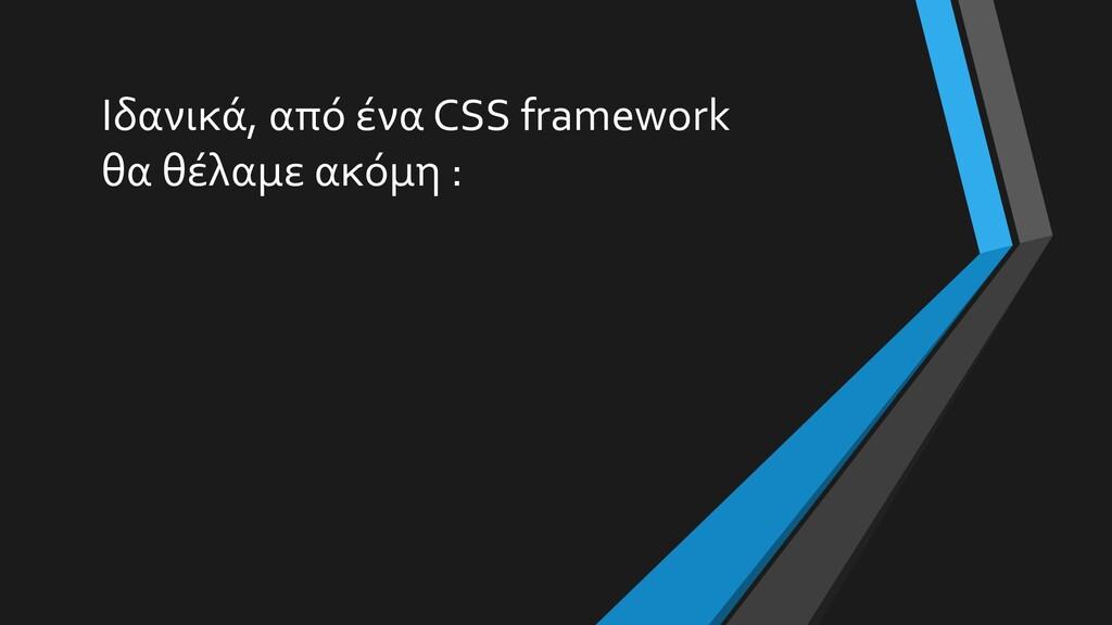 Ιδανικά, από ένα CSS framework θα θέλαμε ακόμη :