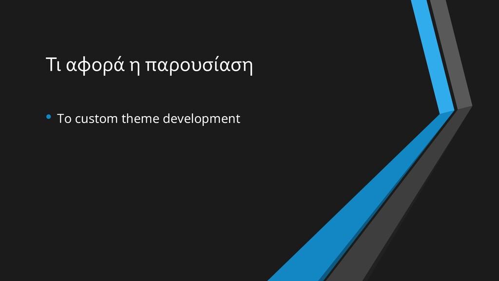 Τι αφορά η παρουσίαση • Το custom theme develop...