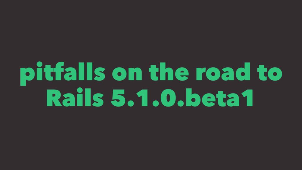 pitfalls on the road to Rails 5.1.0.beta1