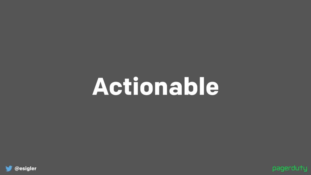 @esigler Actionable