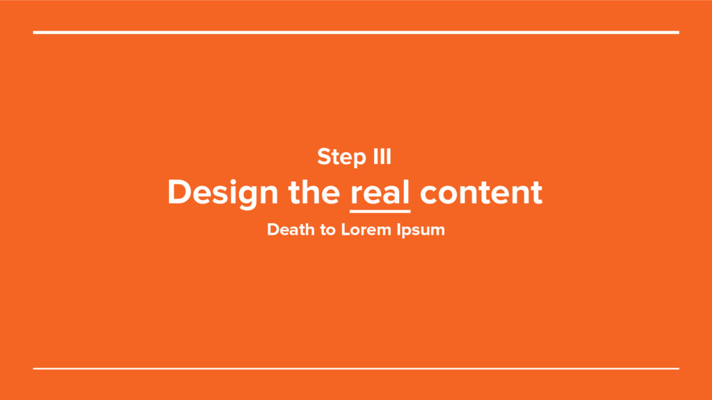 Step III Design the real content Death to Lorem...