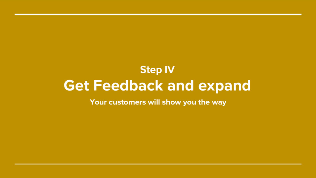 Step IV Get Feedback and expand Your customers ...
