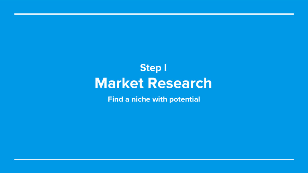 Step I Market Research Find a niche with potent...