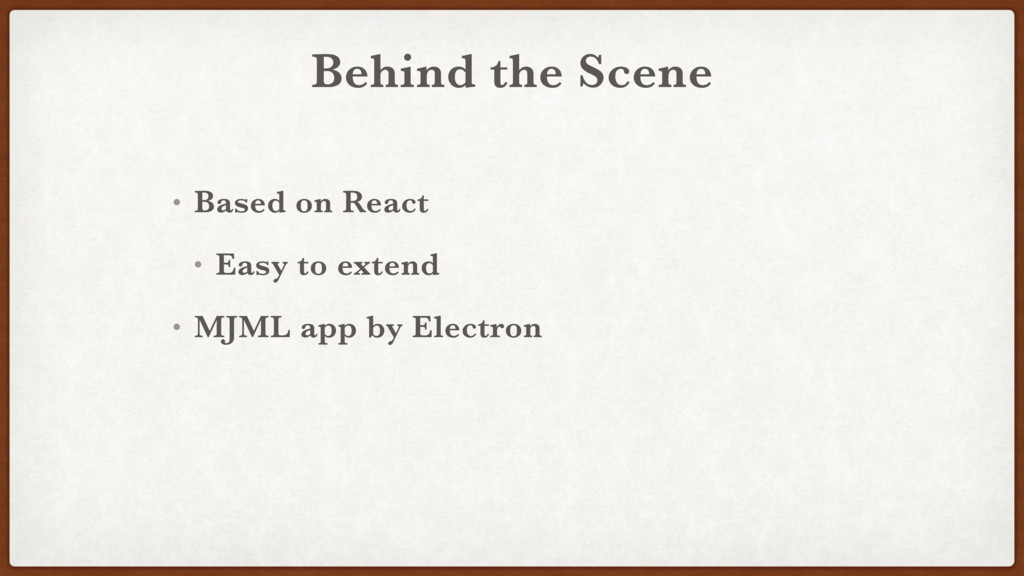 Behind the Scene • Based on React • Easy to ext...