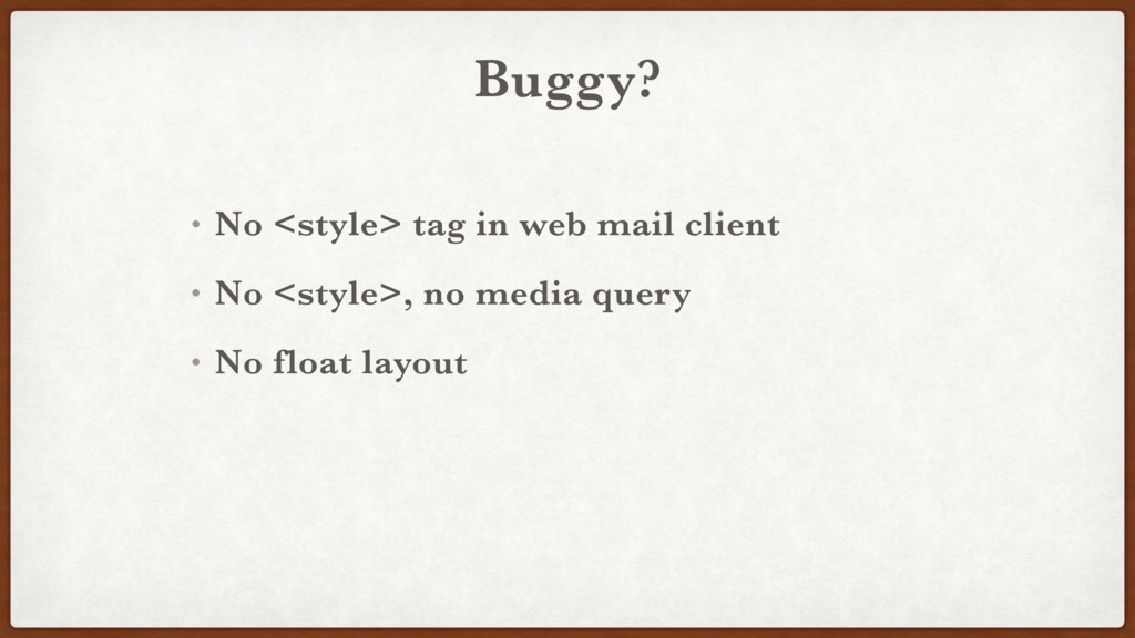 Buggy? • No <style> tag in web mail client • No...