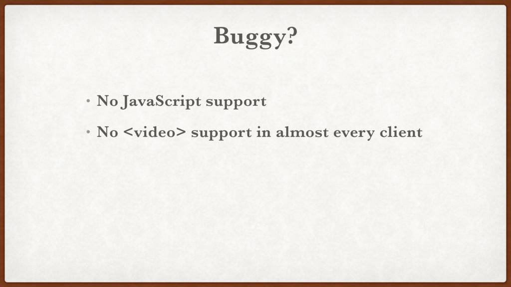 Buggy? • No JavaScript support • No <video> sup...