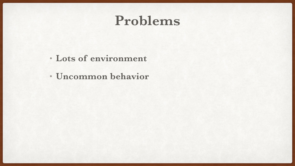Problems • Lots of environment • Uncommon behav...