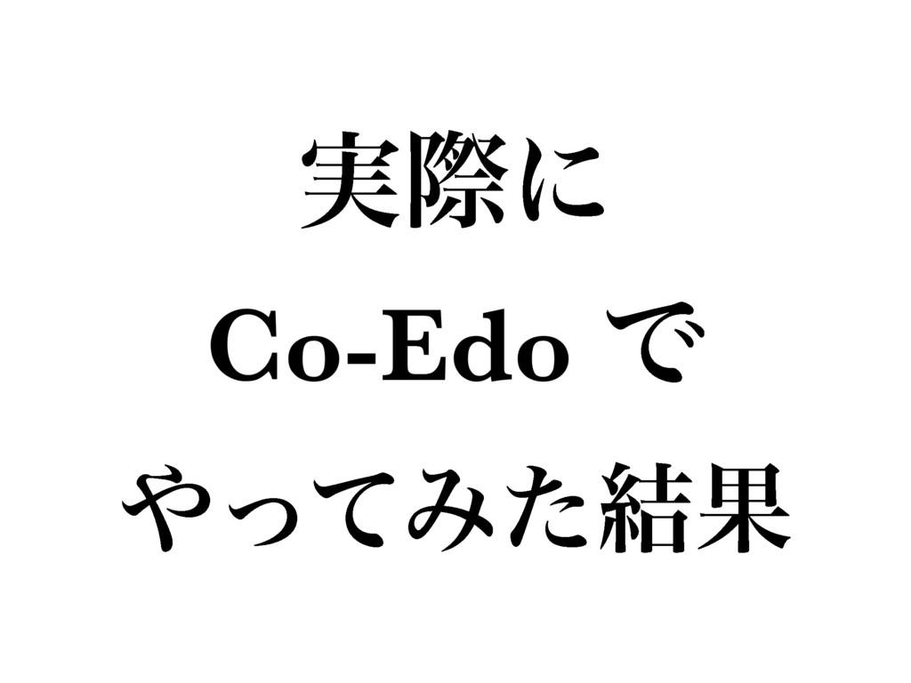 ࣮ࡍʹ Co-Edo Ͱ ͬͯΈͨ݁Ռ