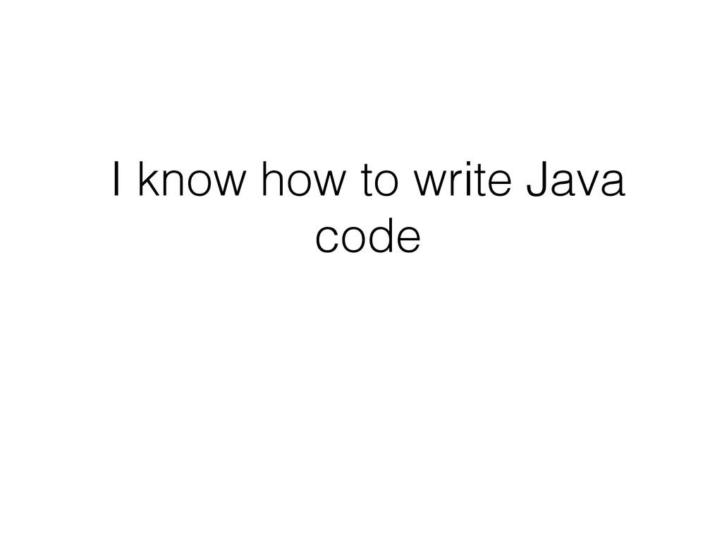I know how to write Java code