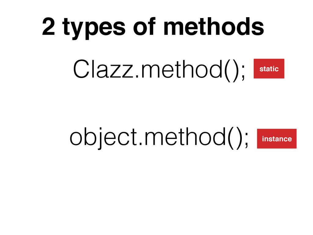 2 types of methods Clazz.method(); object.metho...