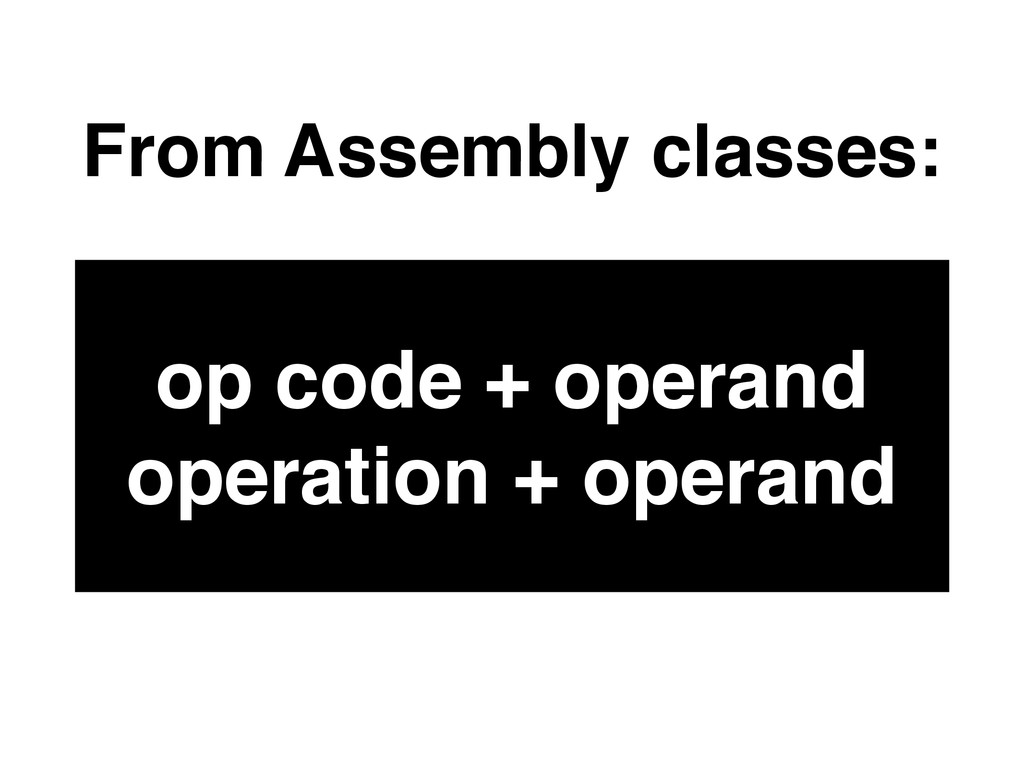 From Assembly classes: op code + operand operat...