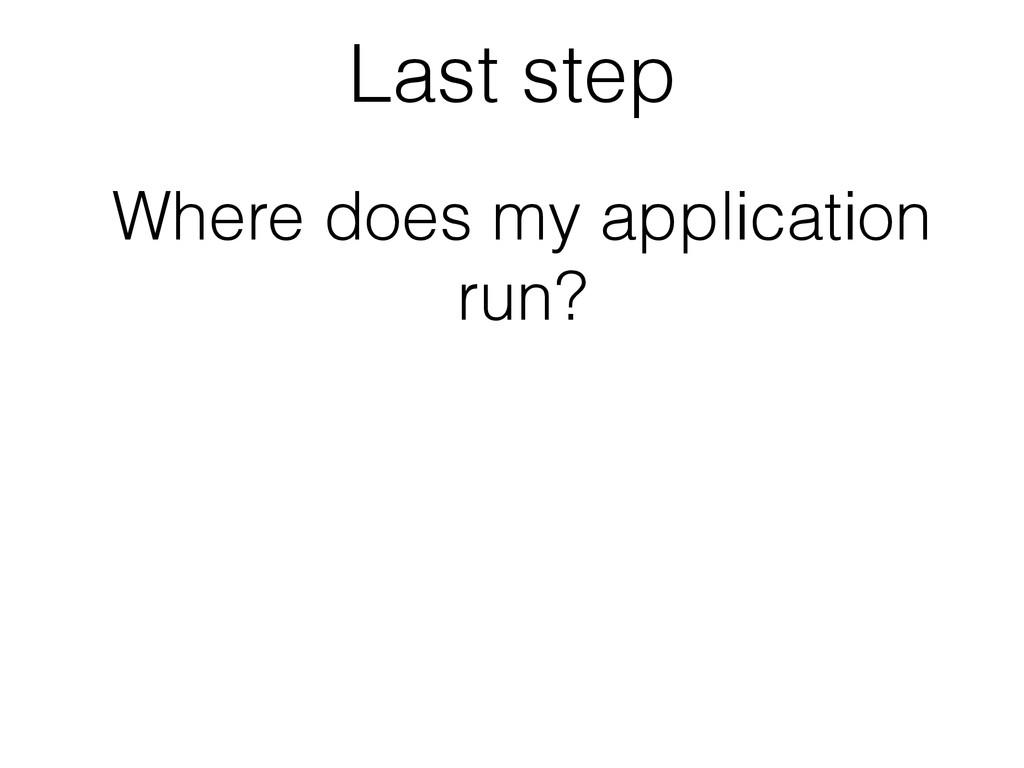 Last step Where does my application run?