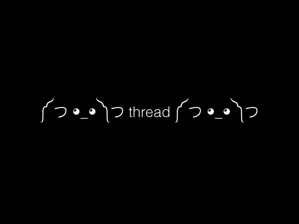 ༼ つ ◕_◕ ༽つ thread ༼ つ ◕_◕ ༽つ