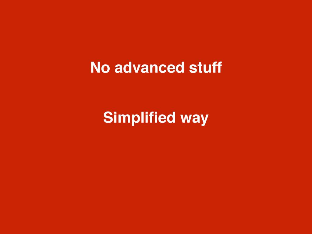 No advanced stuff Simplified way