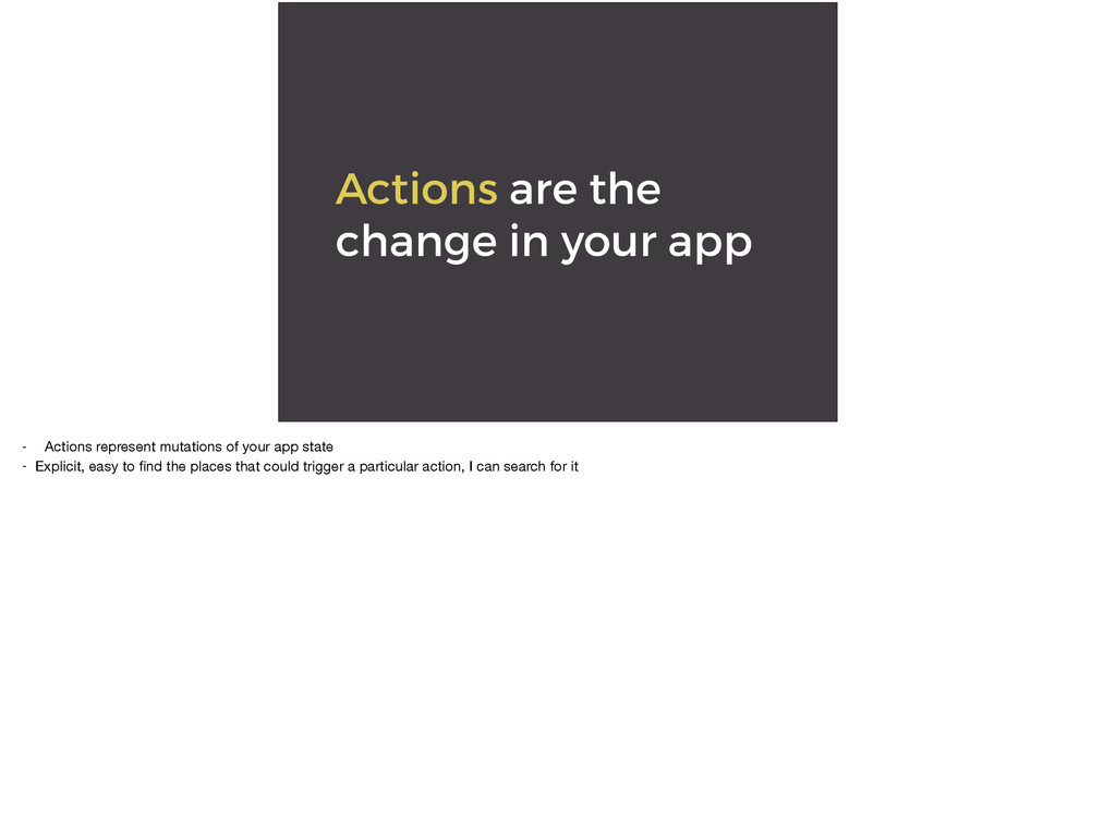 Actions are the change in your app - Actions re...