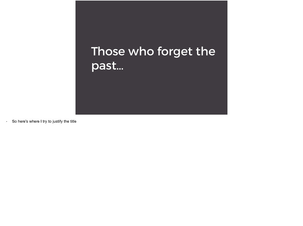 Those who forget the past… - So here's where I ...