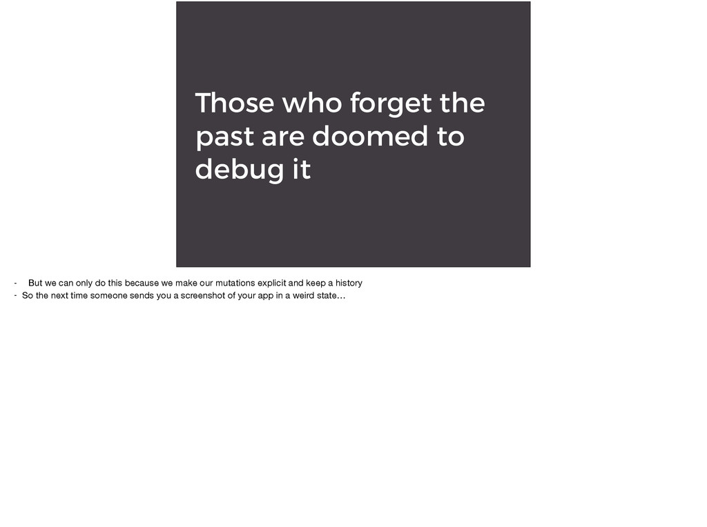 Those who forget the past are doomed to debug i...
