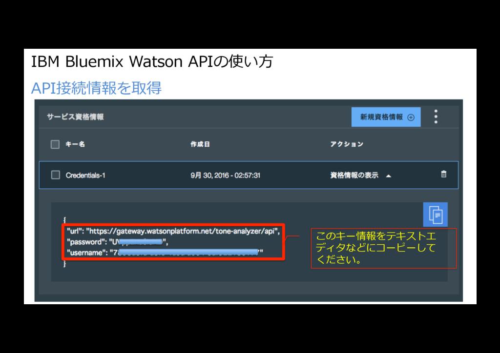 IBM Bluemix Watson APIの使い⽅ API接続情報を取得 このキー情報をテキ...