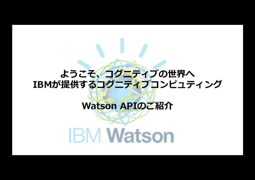 ようこそ、コグニティブの世界へ IBMが提供するコグニティブコンピュティング Watson A...