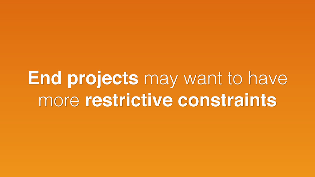 End projects may want to have more restrictive ...