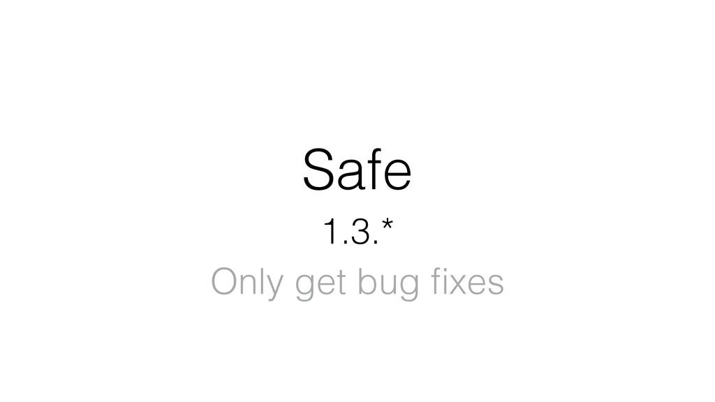 Safe 1.3.* Only get bug fixes