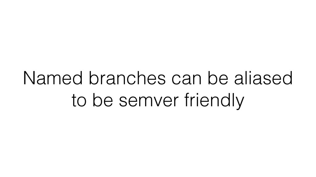Named branches can be aliased to be semver frie...