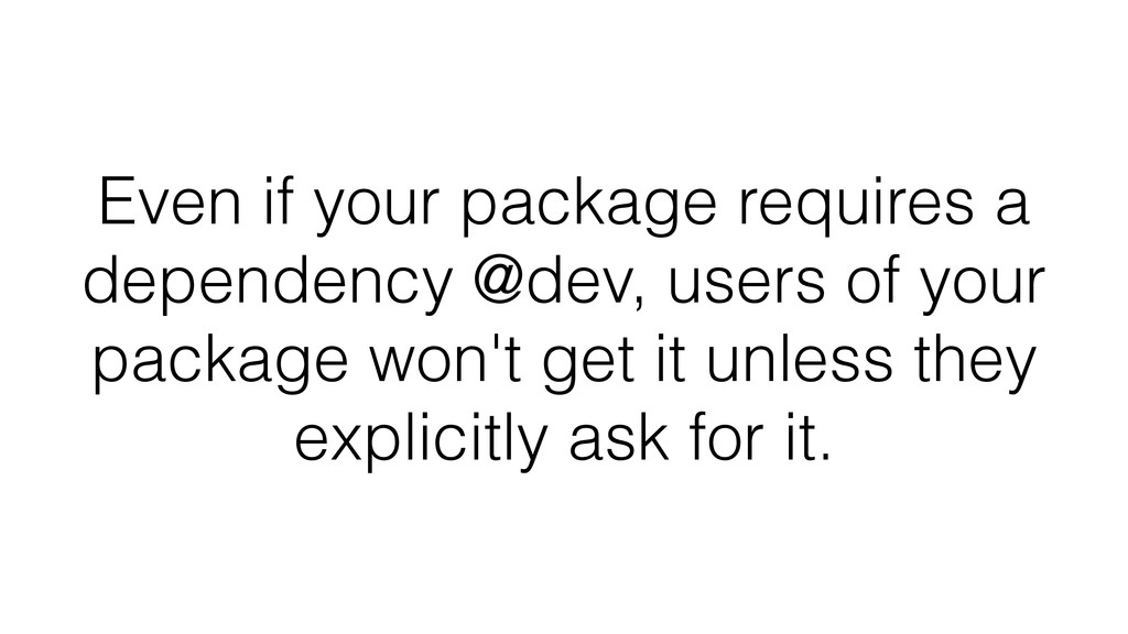Even if your package requires a dependency @dev...