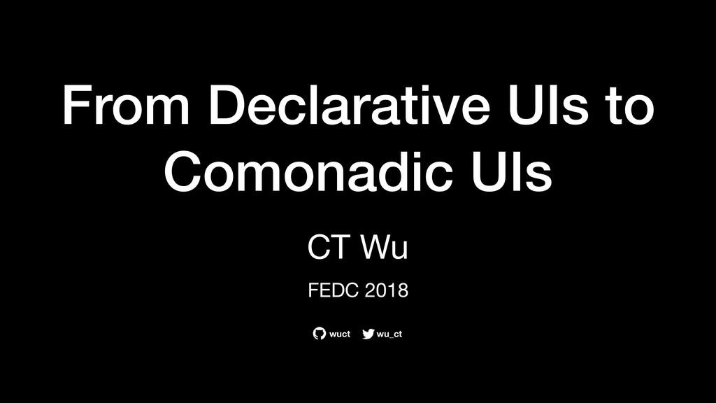 From Declarative UIs to Comonadic UIs CT Wu   F...