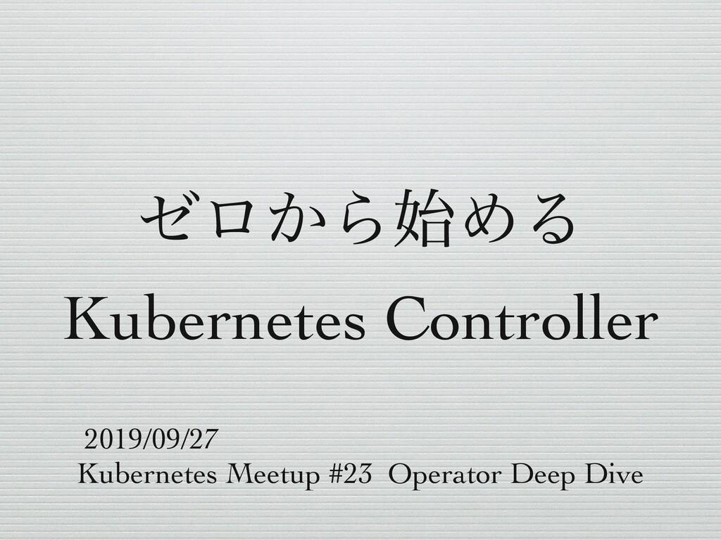 θϩ͔ΒΊΔ Kubernetes Controller 2019/09/27 Kubern...
