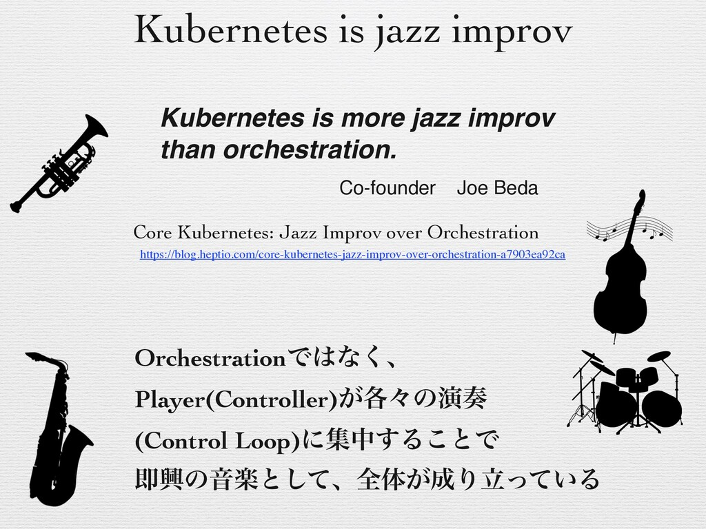 Kubernetes is jazz improv OrchestrationͰ͸ͳ͘ɺ Pl...